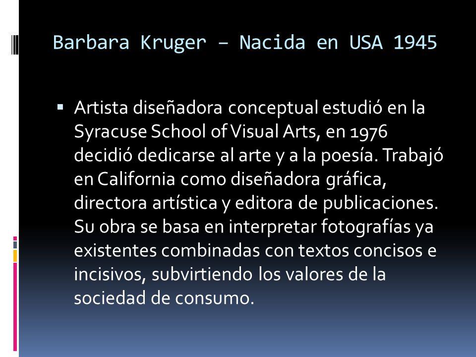 Barbara Kruger – Nacida en USA 1945 Artista diseñadora conceptual estudió en la Syracuse School of Visual Arts, en 1976 decidió dedicarse al arte y a