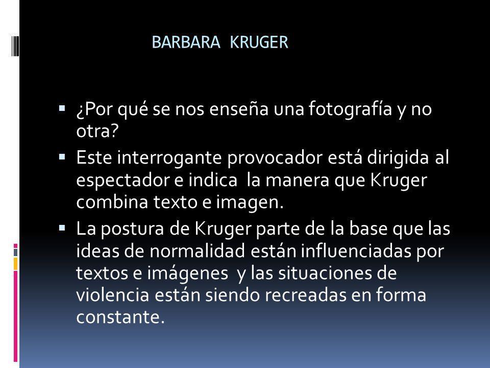 BARBARA KRUGER ¿Por qué se nos enseña una fotografía y no otra? Este interrogante provocador está dirigida al espectador e indica la manera que Kruger