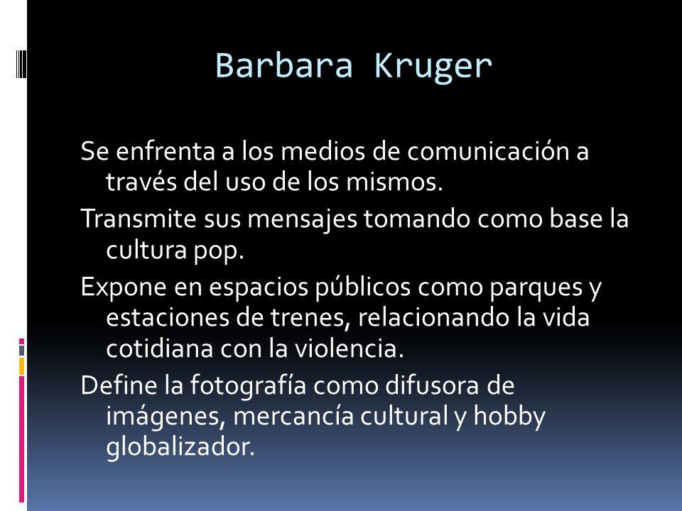 Barbara Kruger Se enfrenta a los medios de comunicación a través del uso de los mismos. Transmite sus mensajes tomando como base la cultura pop. Expon