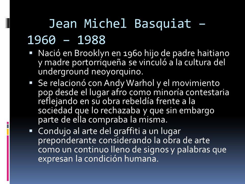 Jean Michel Basquiat – 1960 – 1988 Nació en Brooklyn en 1960 hijo de padre haitiano y madre portorriqueña se vinculó a la cultura del underground neoy