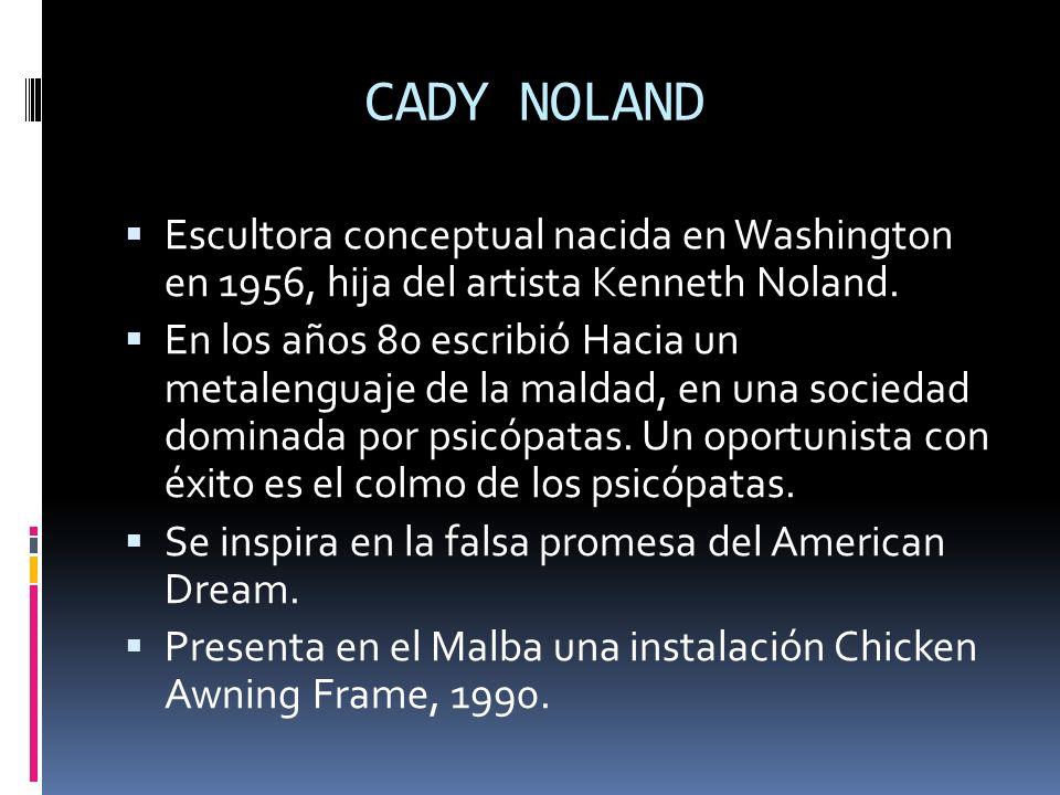CADY NOLAND Escultora conceptual nacida en Washington en 1956, hija del artista Kenneth Noland. En los años 80 escribió Hacia un metalenguaje de la ma