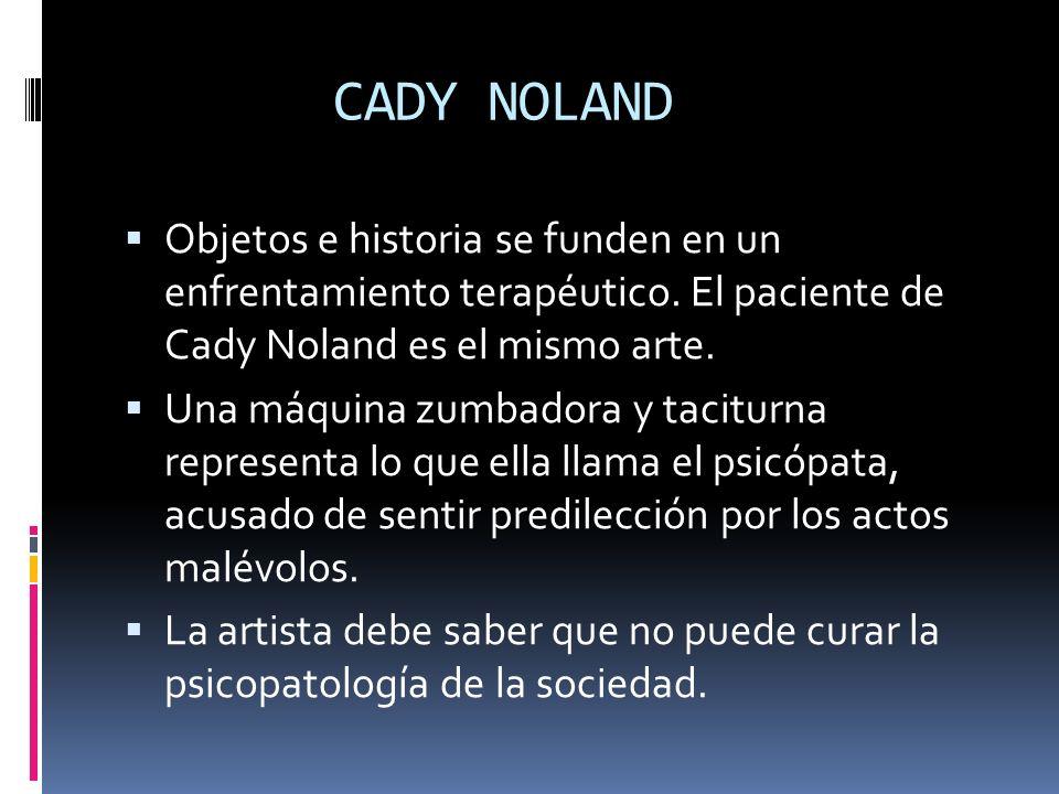 CADY NOLAND Objetos e historia se funden en un enfrentamiento terapéutico. El paciente de Cady Noland es el mismo arte. Una máquina zumbadora y tacitu