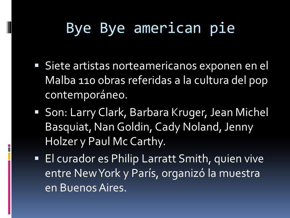 Bye Bye american pie Siete artistas norteamericanos exponen en el Malba 110 obras referidas a la cultura del pop contemporáneo. Son: Larry Clark, Barb