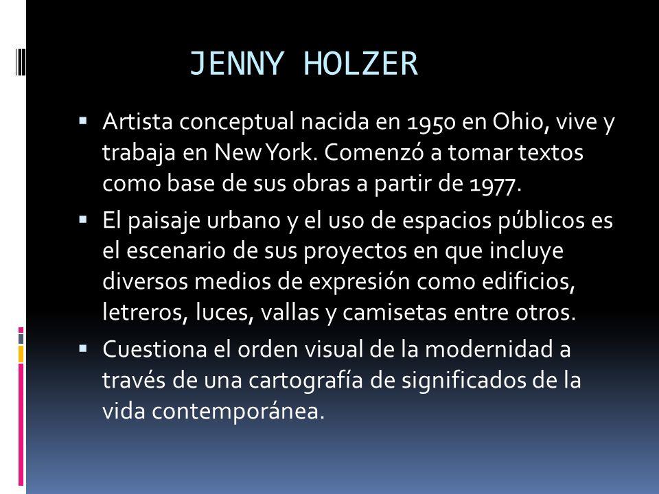 JENNY HOLZER Artista conceptual nacida en 1950 en Ohio, vive y trabaja en New York. Comenzó a tomar textos como base de sus obras a partir de 1977. El