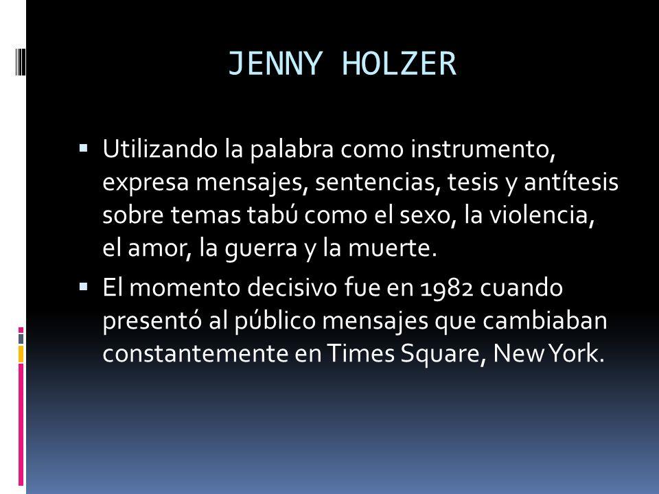 JENNY HOLZER Utilizando la palabra como instrumento, expresa mensajes, sentencias, tesis y antítesis sobre temas tabú como el sexo, la violencia, el a