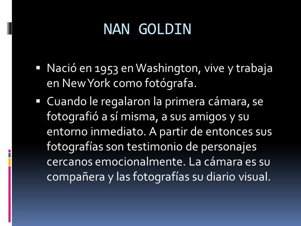 NAN GOLDIN Nació en 1953 en Washington, vive y trabaja en New York como fotógrafa. Cuando le regalaron la primera cámara, se fotografió a sí misma, a
