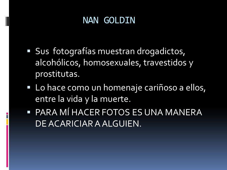 NAN GOLDIN Sus fotografías muestran drogadictos, alcohólicos, homosexuales, travestidos y prostitutas. Lo hace como un homenaje cariñoso a ellos, entr