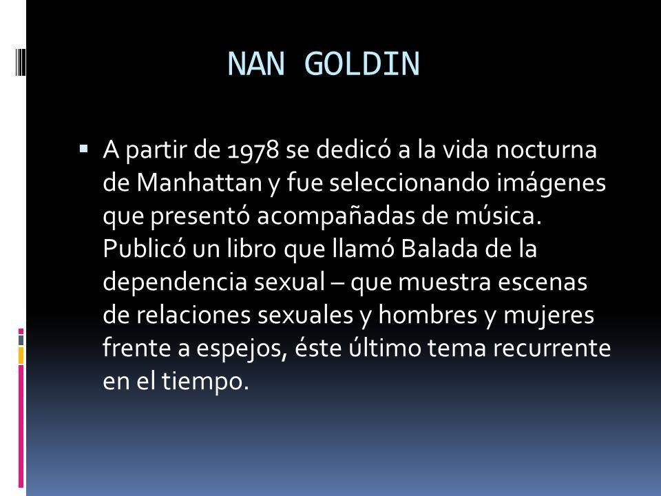 NAN GOLDIN A partir de 1978 se dedicó a la vida nocturna de Manhattan y fue seleccionando imágenes que presentó acompañadas de música. Publicó un libr