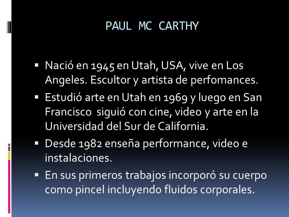 PAUL MC CARTHY Nació en 1945 en Utah, USA, vive en Los Angeles. Escultor y artista de perfomances. Estudió arte en Utah en 1969 y luego en San Francis