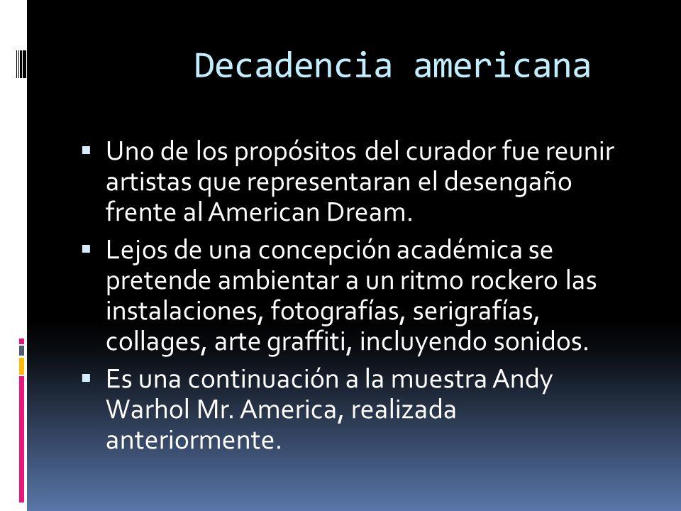 Decadencia americana Uno de los propósitos del curador fue reunir artistas que representaran el desengaño frente al American Dream. Lejos de una conce