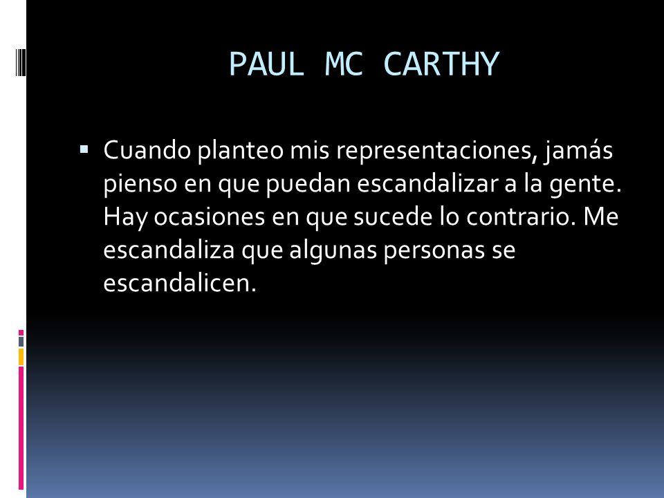 PAUL MC CARTHY Cuando planteo mis representaciones, jamás pienso en que puedan escandalizar a la gente. Hay ocasiones en que sucede lo contrario. Me e