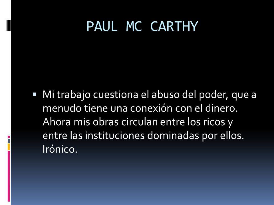 PAUL MC CARTHY Mi trabajo cuestiona el abuso del poder, que a menudo tiene una conexión con el dinero. Ahora mis obras circulan entre los ricos y entr