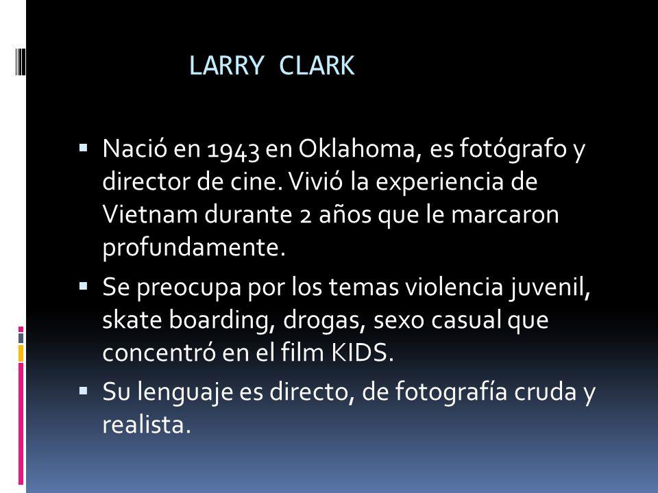 LARRY CLARK Nació en 1943 en Oklahoma, es fotógrafo y director de cine. Vivió la experiencia de Vietnam durante 2 años que le marcaron profundamente.
