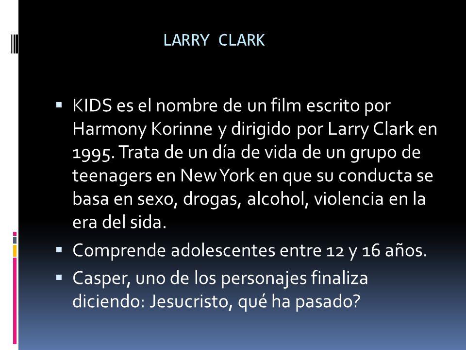 LARRY CLARK KIDS es el nombre de un film escrito por Harmony Korinne y dirigido por Larry Clark en 1995. Trata de un día de vida de un grupo de teenag