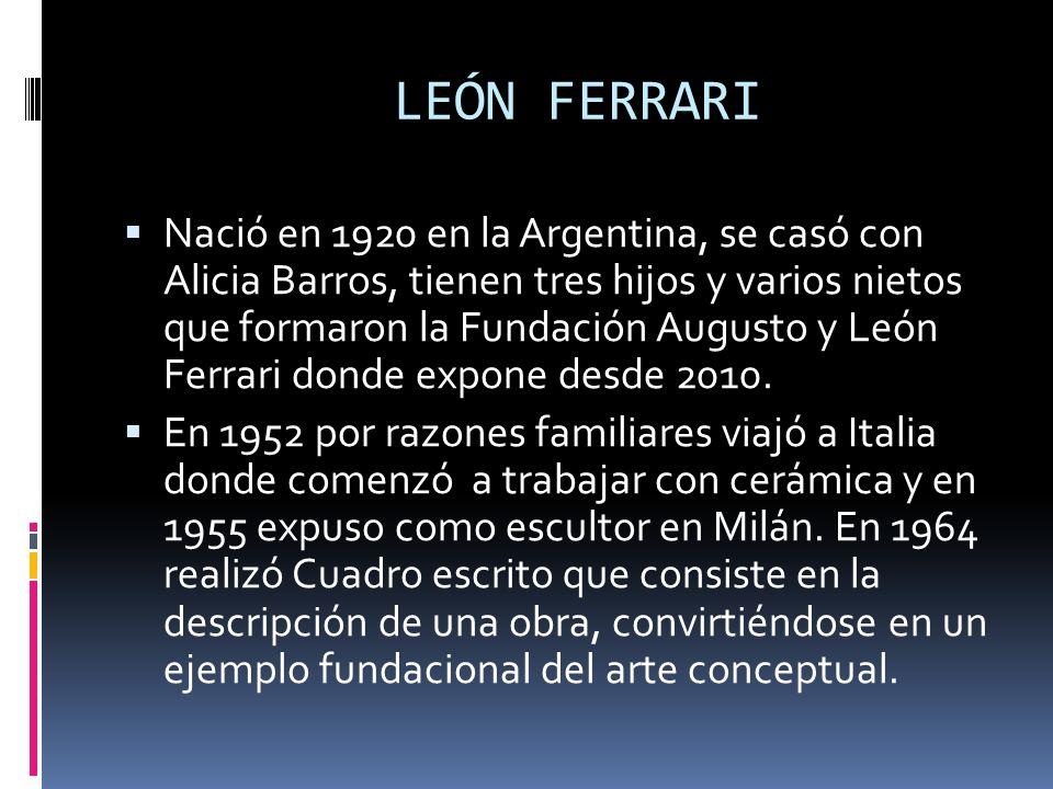 LEÓN FERRARI Nació en 1920 en la Argentina, se casó con Alicia Barros, tienen tres hijos y varios nietos que formaron la Fundación Augusto y León Ferr