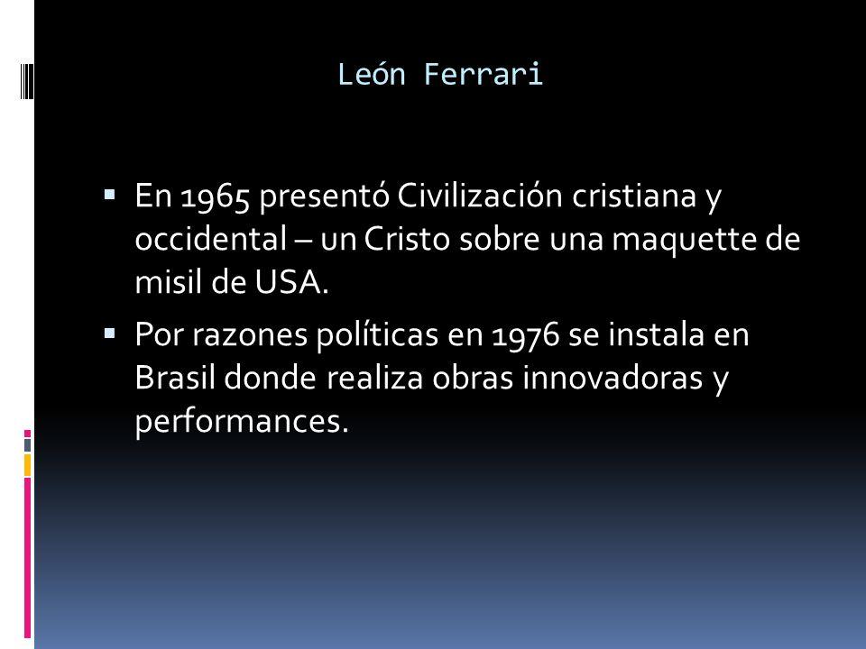 León Ferrari En 1965 presentó Civilización cristiana y occidental – un Cristo sobre una maquette de misil de USA. Por razones políticas en 1976 se ins