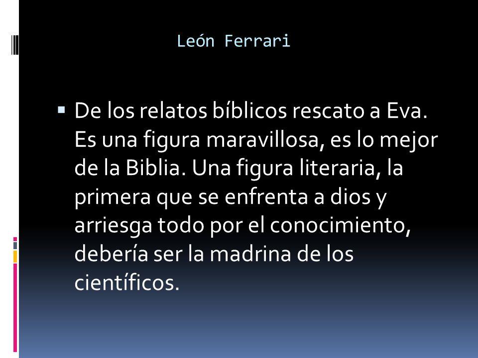 León Ferrari De los relatos bíblicos rescato a Eva. Es una figura maravillosa, es lo mejor de la Biblia. Una figura literaria, la primera que se enfre