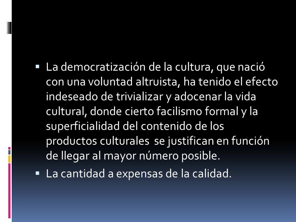 La democratización de la cultura, que nació con una voluntad altruista, ha tenido el efecto indeseado de trivializar y adocenar la vida cultural, dond