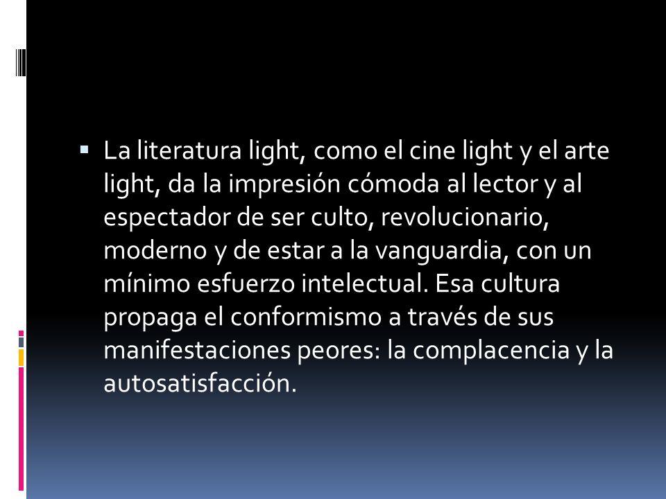La literatura light, como el cine light y el arte light, da la impresión cómoda al lector y al espectador de ser culto, revolucionario, moderno y de e