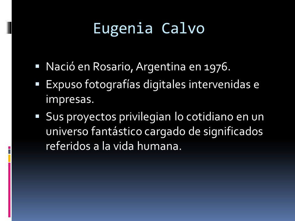 Eugenia Calvo Nació en Rosario, Argentina en 1976. Expuso fotografías digitales intervenidas e impresas. Sus proyectos privilegian lo cotidiano en un
