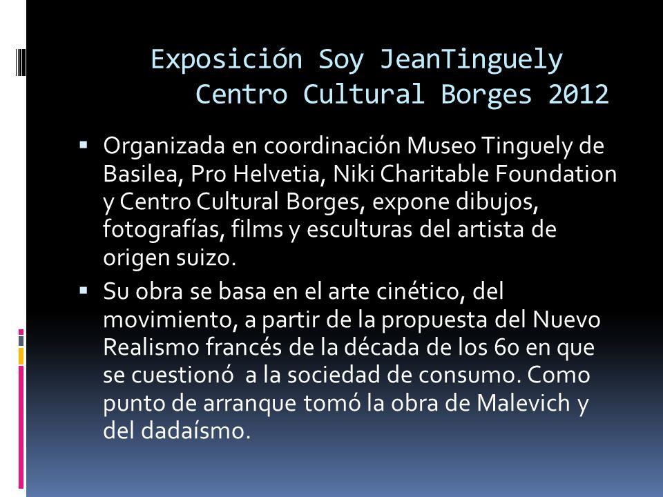Exposición Soy JeanTinguely Centro Cultural Borges 2012 Organizada en coordinación Museo Tinguely de Basilea, Pro Helvetia, Niki Charitable Foundation