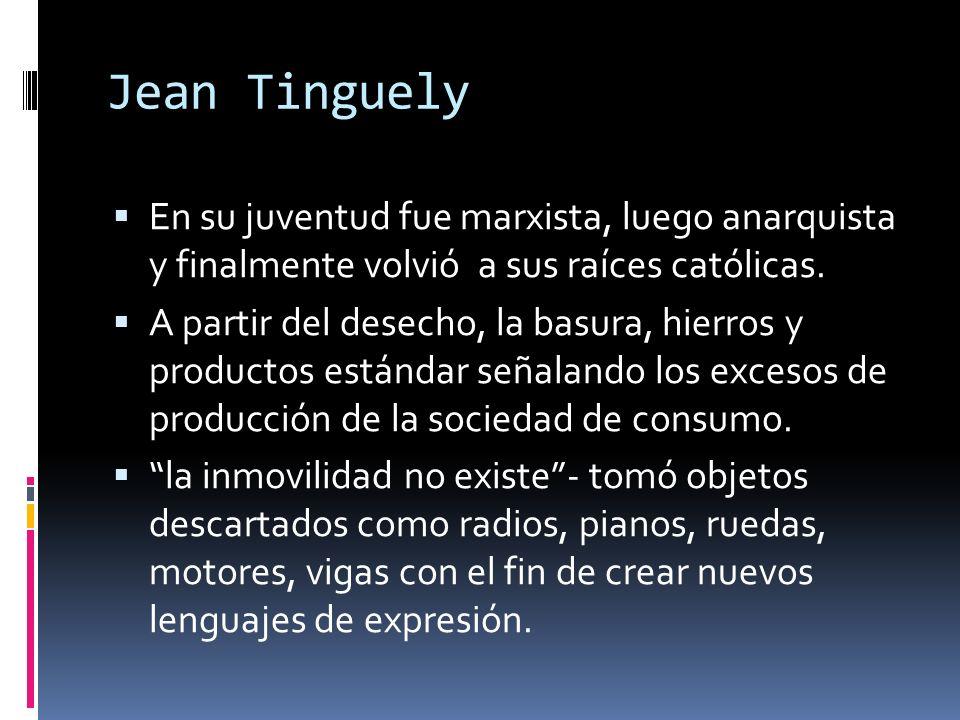 Jean Tinguely En su juventud fue marxista, luego anarquista y finalmente volvió a sus raíces católicas. A partir del desecho, la basura, hierros y pro
