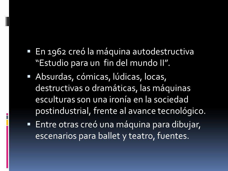 En 1962 creó la máquina autodestructiva Estudio para un fin del mundo II. Absurdas, cómicas, lúdicas, locas, destructivas o dramáticas, las máquinas e