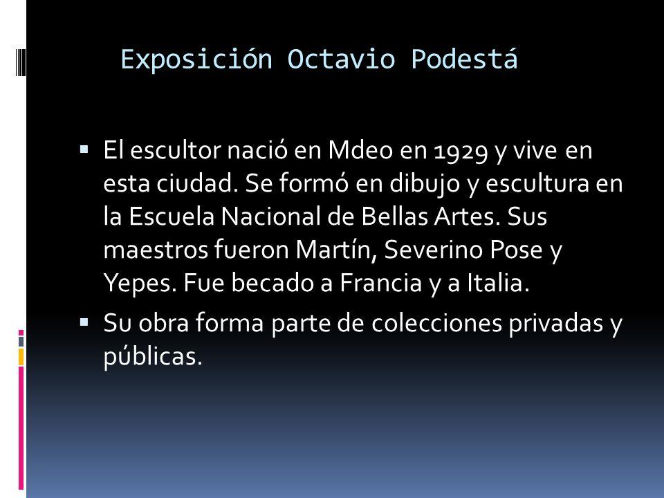 Exposición Octavio Podestá El escultor nació en Mdeo en 1929 y vive en esta ciudad. Se formó en dibujo y escultura en la Escuela Nacional de Bellas Ar