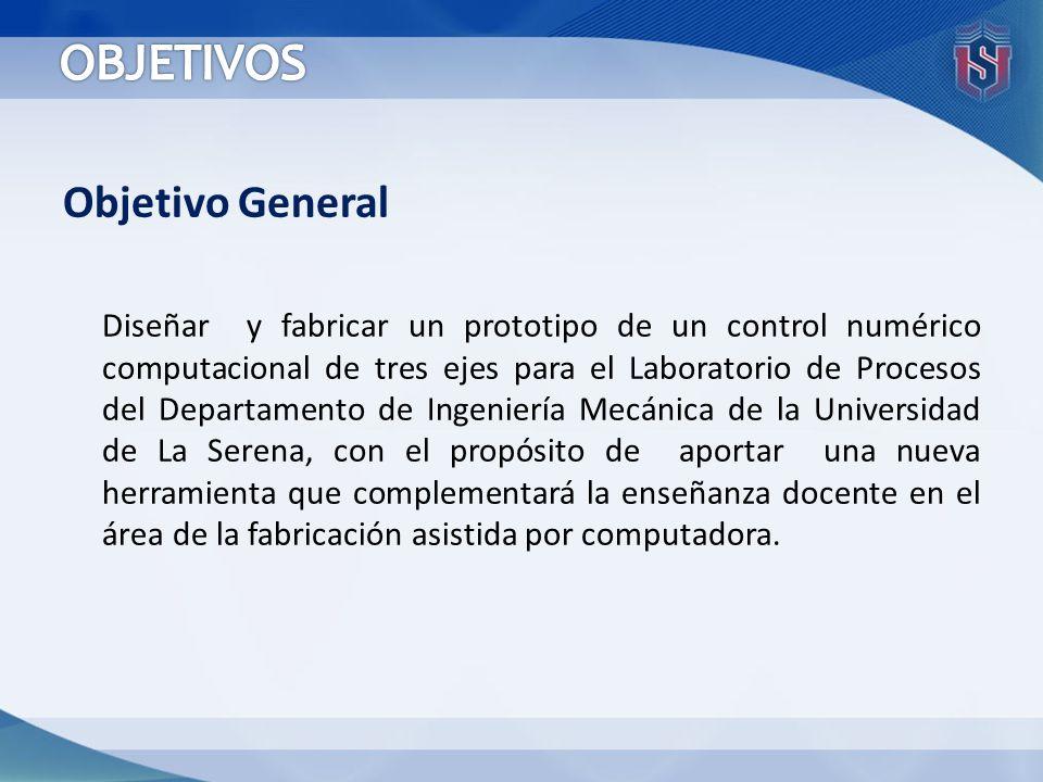 Objetivo General Diseñar y fabricar un prototipo de un control numérico computacional de tres ejes para el Laboratorio de Procesos del Departamento de