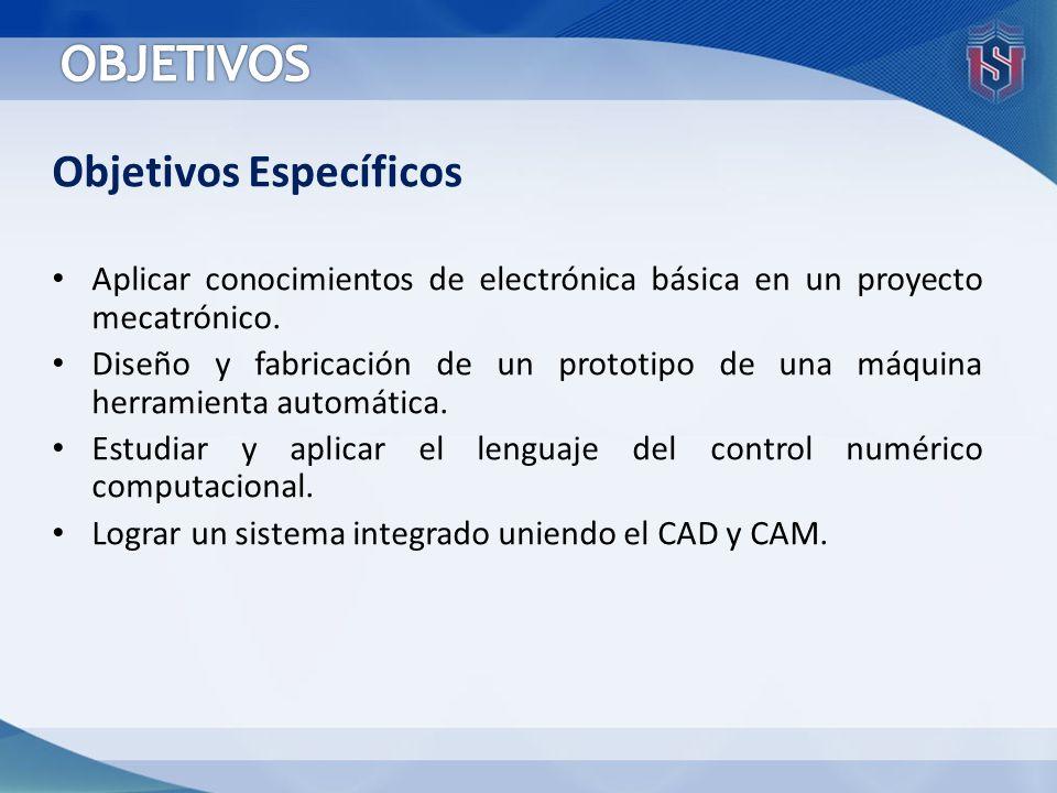 Objetivos Específicos Aplicar conocimientos de electrónica básica en un proyecto mecatrónico. Diseño y fabricación de un prototipo de una máquina herr