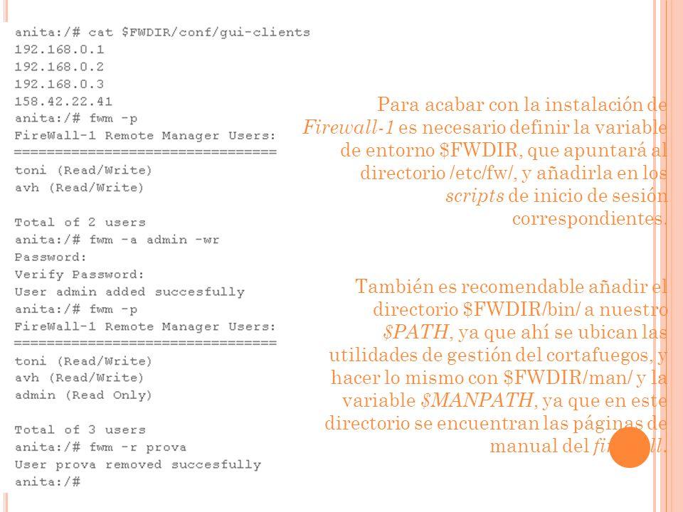Para acabar con la instalación de Firewall-1 es necesario definir la variable de entorno $FWDIR, que apuntará al directorio /etc/fw/, y añadirla en los scripts de inicio de sesión correspondientes.