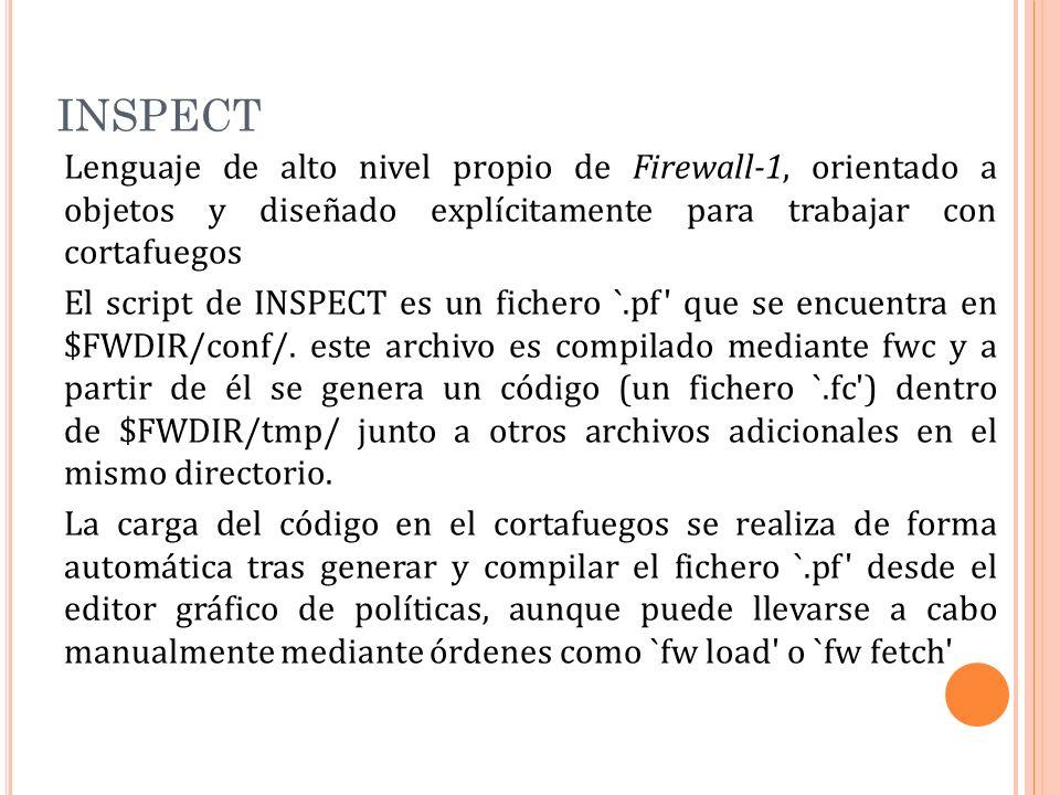 INSPECT Lenguaje de alto nivel propio de Firewall-1, orientado a objetos y diseñado explícitamente para trabajar con cortafuegos El script de INSPECT es un fichero `.pf que se encuentra en $FWDIR/conf/.