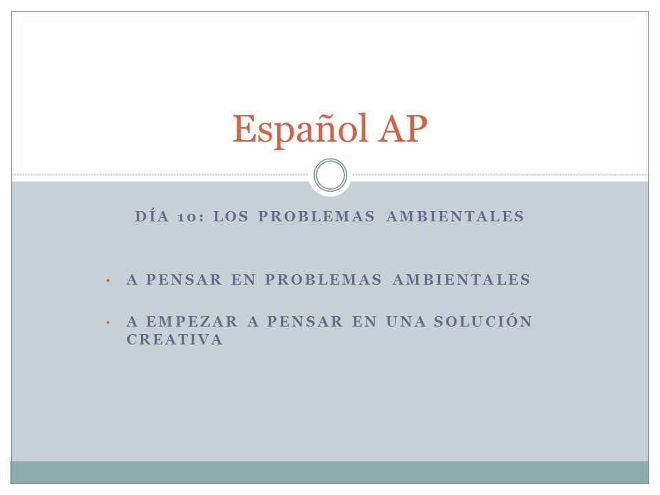 DÍA 10: LOS PROBLEMAS AMBIENTALES A PENSAR EN PROBLEMAS AMBIENTALES A EMPEZAR A PENSAR EN UNA SOLUCIÓN CREATIVA Español AP