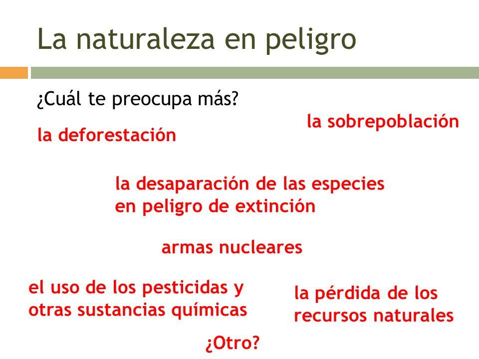 La naturaleza en peligro ¿Cuál te preocupa más? la deforestación la desaparación de las especies en peligro de extinción el uso de los pesticidas y ot