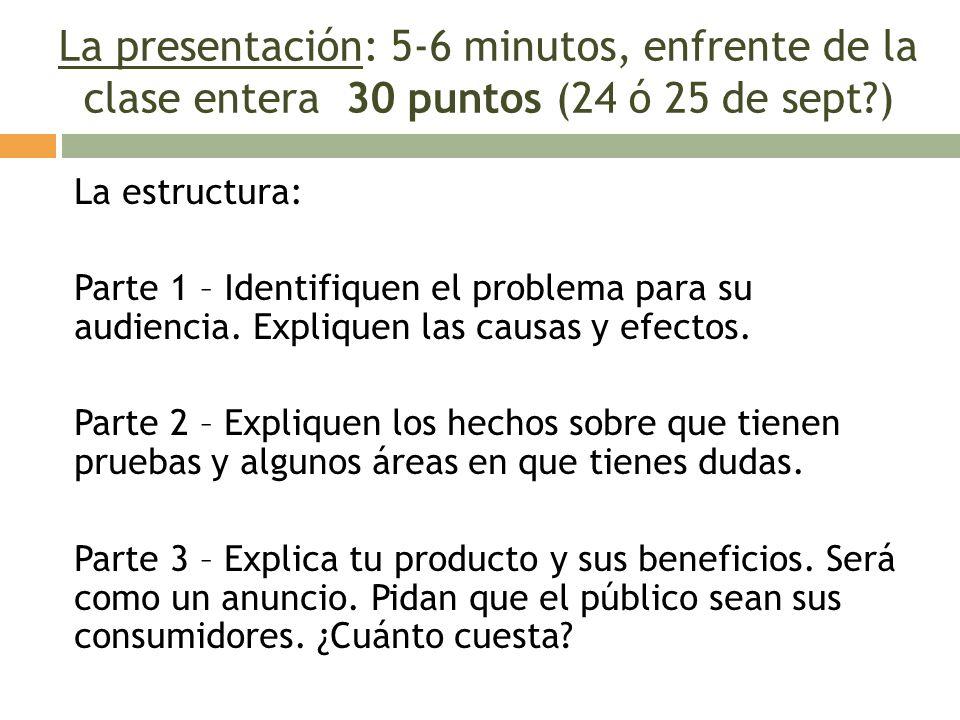 La presentación: 5-6 minutos, enfrente de la clase entera 30 puntos (24 ó 25 de sept?) La estructura: Parte 1 – Identifiquen el problema para su audie