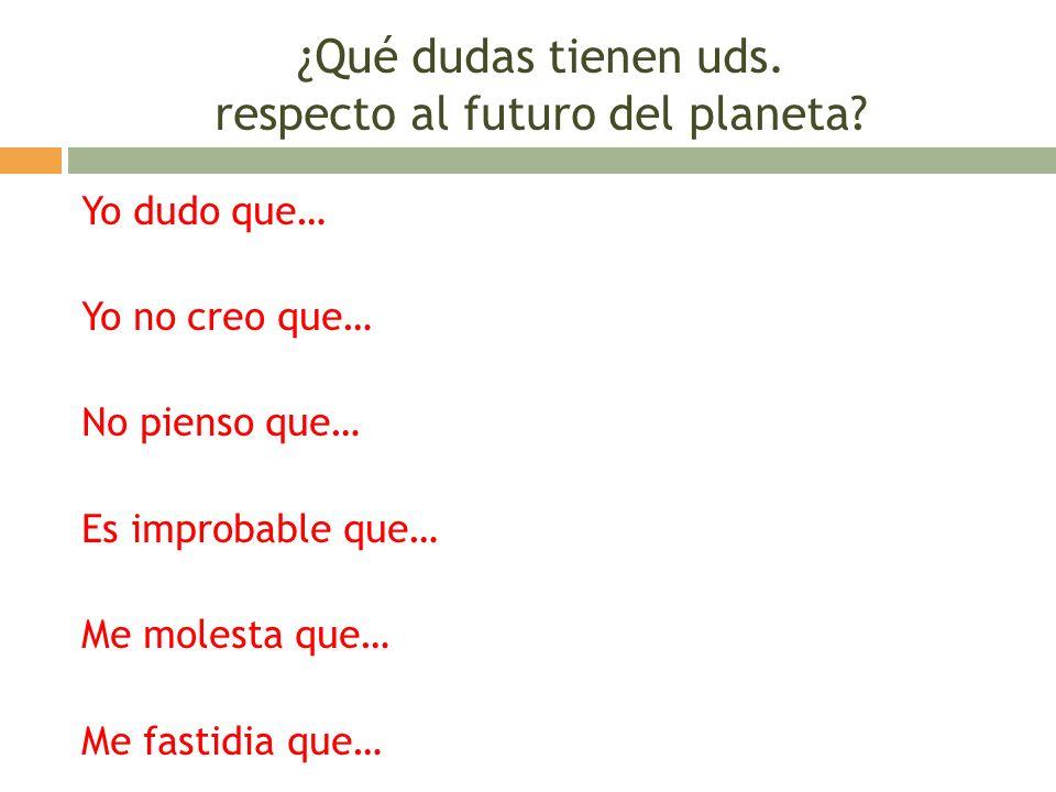 ¿Qué dudas tienen uds. respecto al futuro del planeta? Yo dudo que… Yo no creo que… No pienso que… Es improbable que… Me molesta que… Me fastidia que…