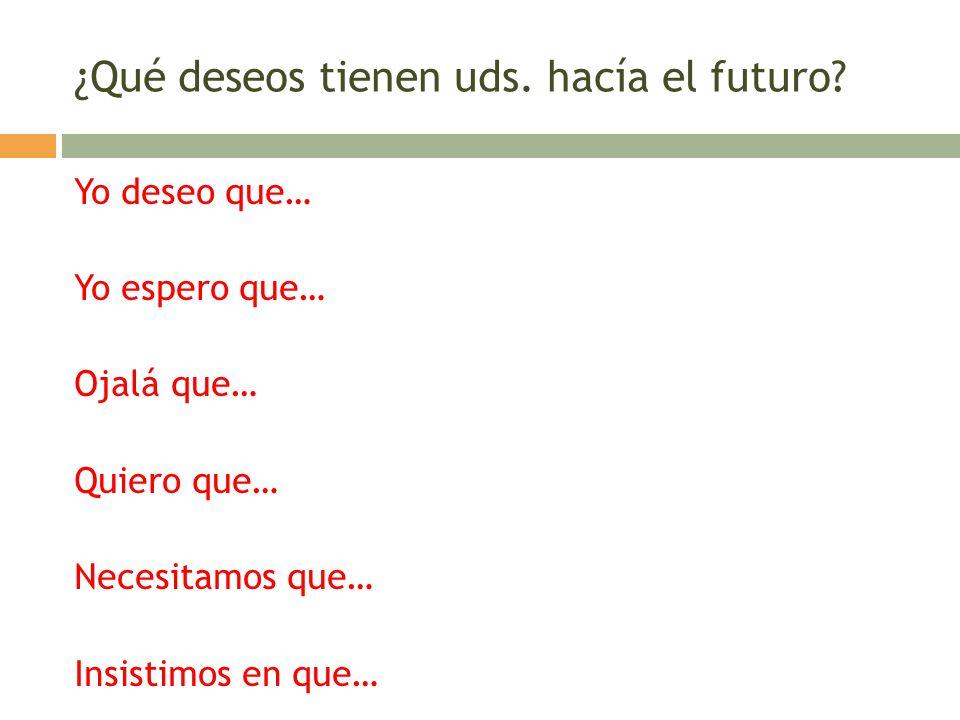 ¿Qué deseos tienen uds. hacía el futuro? Yo deseo que… Yo espero que… Ojalá que… Quiero que… Necesitamos que… Insistimos en que…
