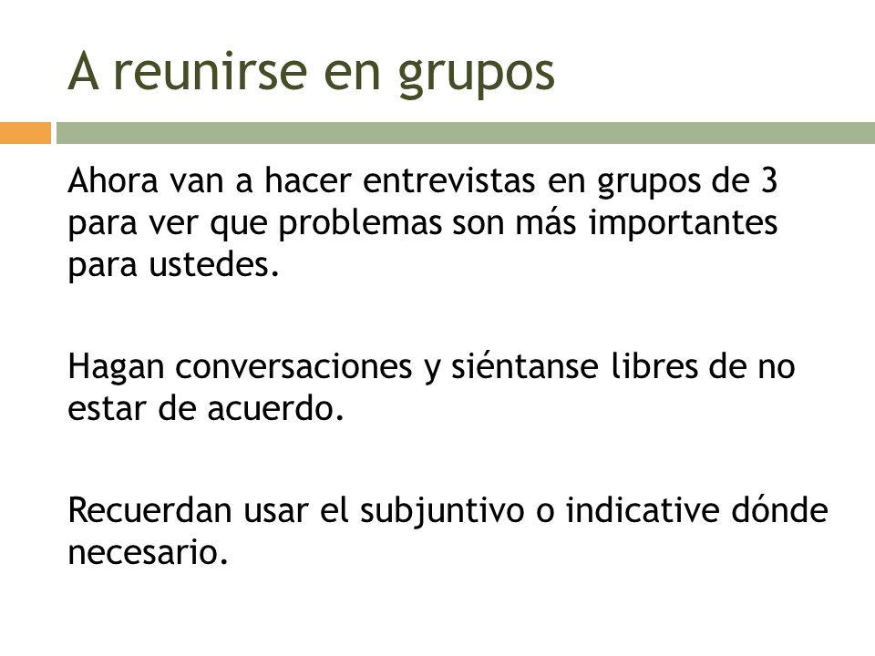 A reunirse en grupos Ahora van a hacer entrevistas en grupos de 3 para ver que problemas son más importantes para ustedes. Hagan conversaciones y sién