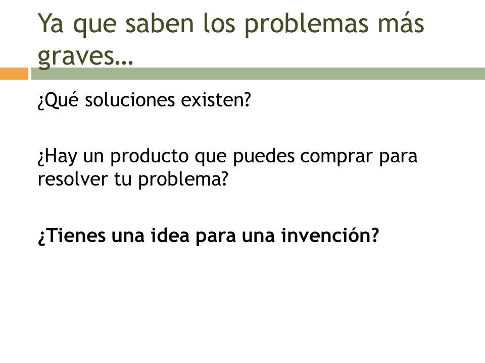Ya que saben los problemas más graves… ¿Qué soluciones existen? ¿Hay un producto que puedes comprar para resolver tu problema? ¿Tienes una idea para u