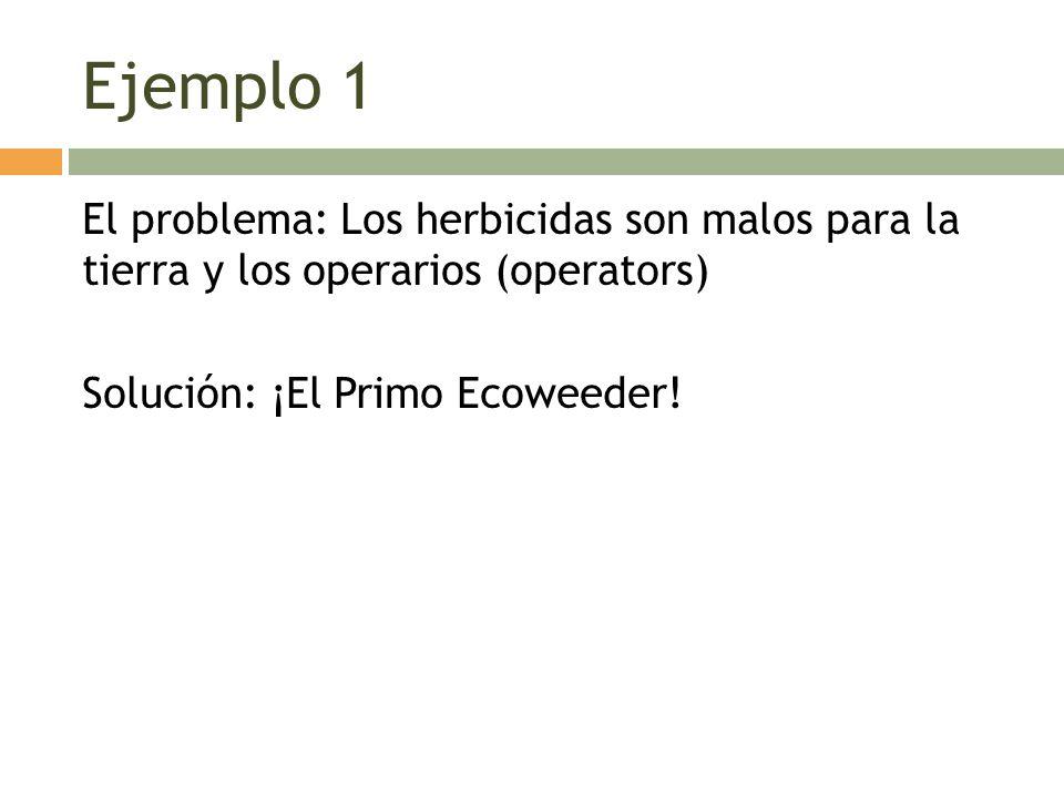 Ejemplo 1 El problema: Los herbicidas son malos para la tierra y los operarios (operators) Solución: ¡El Primo Ecoweeder!