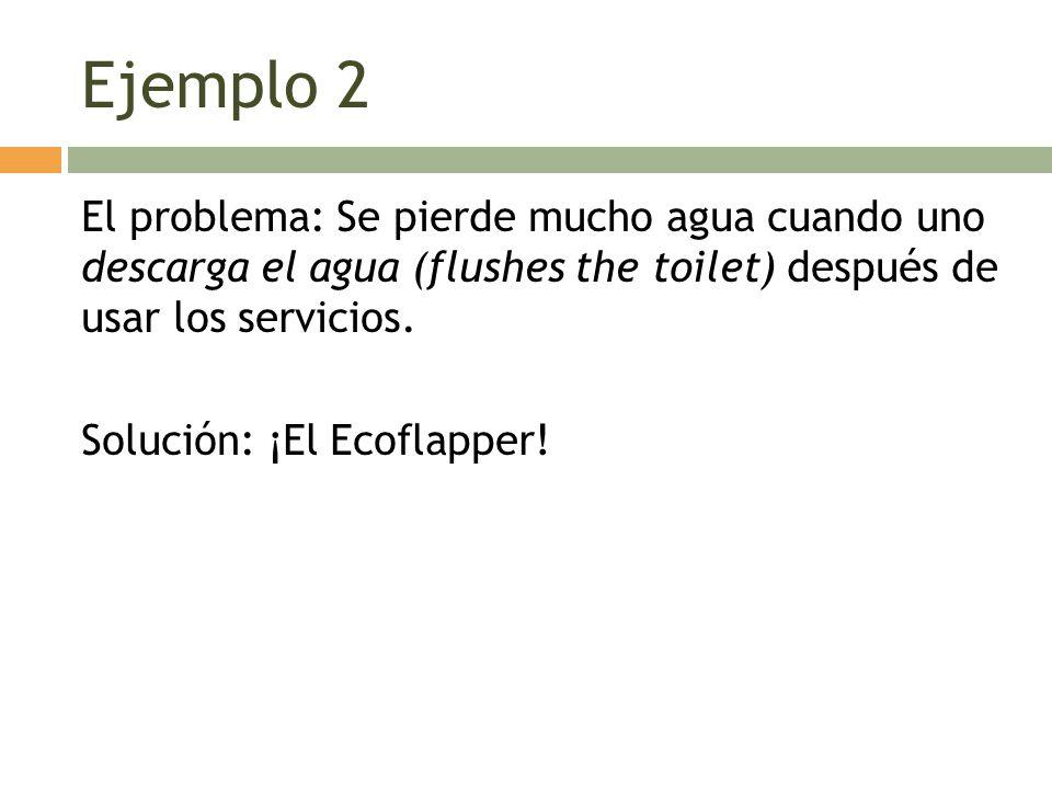 Ejemplo 2 El problema: Se pierde mucho agua cuando uno descarga el agua (flushes the toilet) después de usar los servicios. Solución: ¡El Ecoflapper!