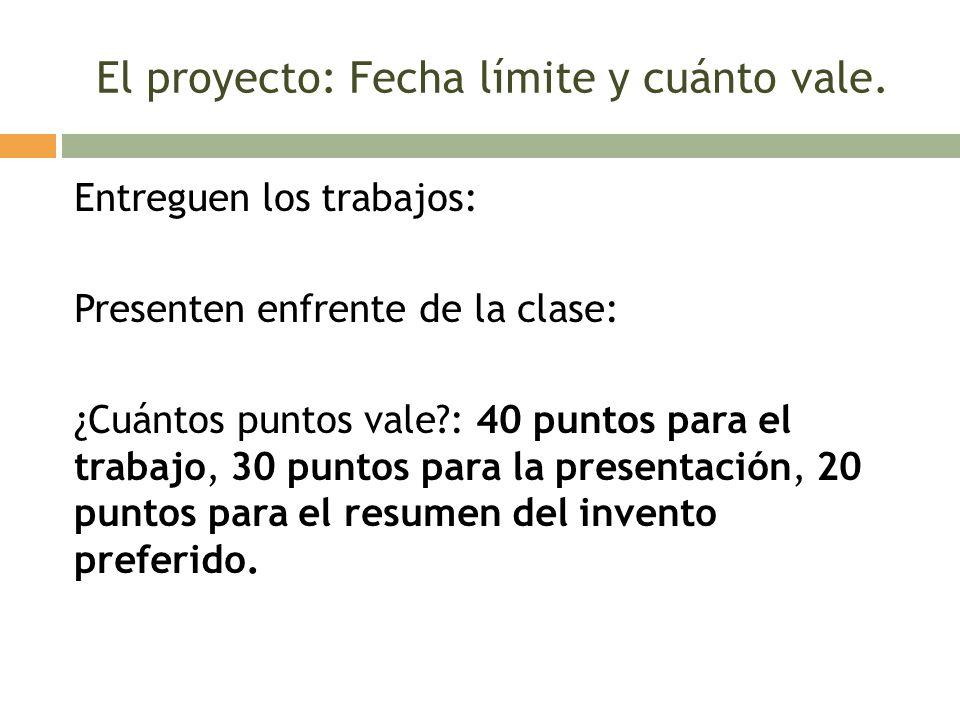 El proyecto: Fecha límite y cuánto vale. Entreguen los trabajos: Presenten enfrente de la clase: ¿Cuántos puntos vale?: 40 puntos para el trabajo, 30