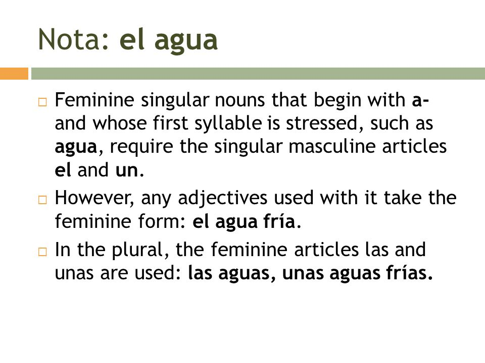 Nota: el agua Feminine singular nouns that begin with a- and whose first syllable is stressed, such as agua, require the singular masculine articles e