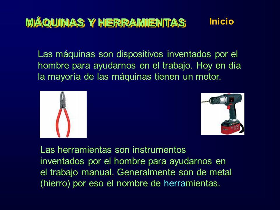 MÁQUINAS Y HERRAMIENTAS Inicio Las máquinas son dispositivos inventados por el hombre para ayudarnos en el trabajo.