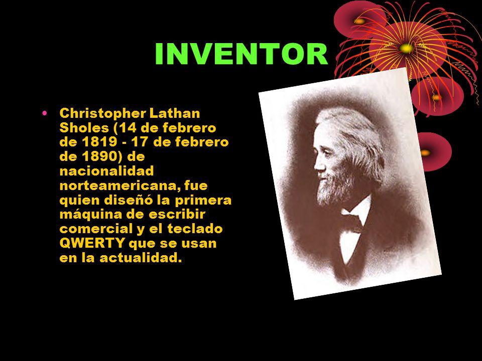 INVENTOR Christopher Lathan Sholes (14 de febrero de 1819 - 17 de febrero de 1890) de nacionalidad norteamericana, fue quien diseñó la primera máquina de escribir comercial y el teclado QWERTY que se usan en la actualidad.
