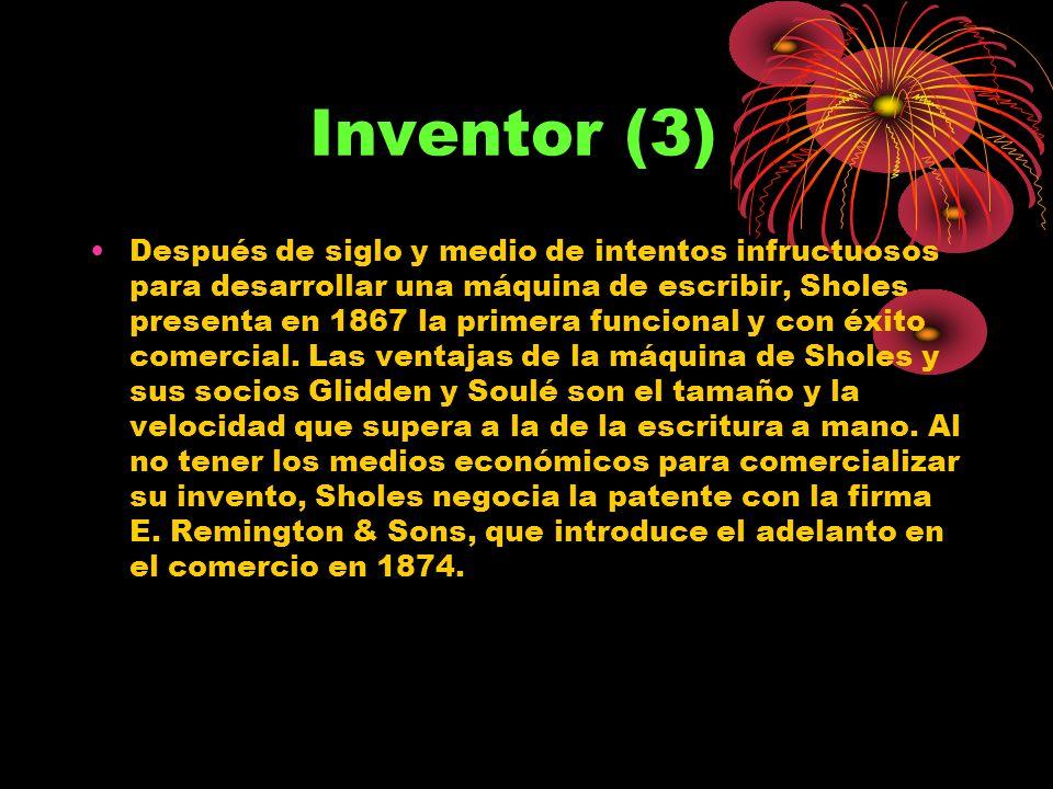 Inventor (3) Después de siglo y medio de intentos infructuosos para desarrollar una máquina de escribir, Sholes presenta en 1867 la primera funcional y con éxito comercial.