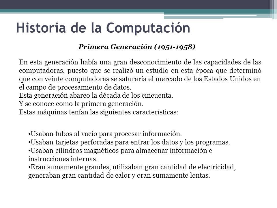 Historia de la Computación Primera Generación (1951-1958) En esta generación había una gran desconocimiento de las capacidades de las computadoras, pu