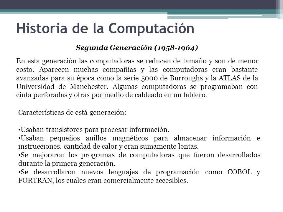 Historia de la Computación Segunda Generación (1958-1964) En esta generación las computadoras se reducen de tamaño y son de menor costo. Aparecen much
