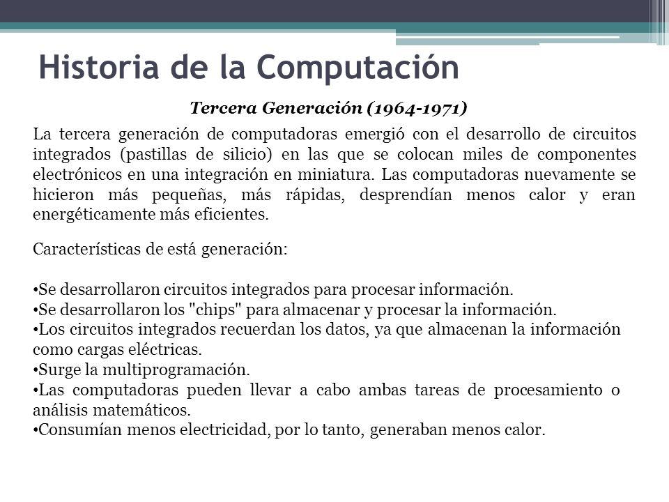 Historia de la Computación Tercera Generación (1964-1971) La tercera generación de computadoras emergió con el desarrollo de circuitos integrados (pas