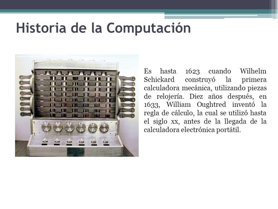 Historia de la Computación Es hasta 1623 cuando Wilhelm Schickard construyó la primera calculadora mecánica, utilizando piezas de relojería. Diez años